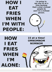 Omnomnom: HOW I  I'm going to  eat one fry at a  time because  EAT  that's what civilized  people do  and I'm a civilized  FRIES  person.  WHEN  I'M WITH  PEOPLE:  HOW 15 at a time!  OMNOMNOM  I EAT  NOMNOM  FRIES  WHEN  I'M  ALONE:  MORE FUN DAMNLOLCOM