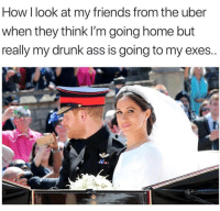 Ass, Drunk, and Friends: How I look at my friends from the uber  when they think I'm going home but  really my drunk ass is going to my exes..  at TTYL 💕 ( @thenewsclan )