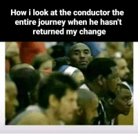 Journey, Memes, and Change: How i look at the conductor the  entire journey when he hasn'it  returned my change