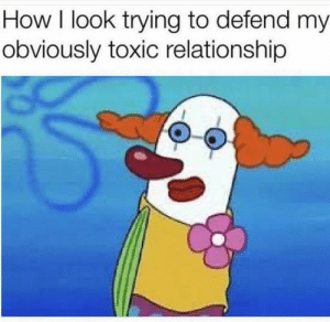 How it be sometimes: How I look trying to defend my  obviously toxic relationship How it be sometimes