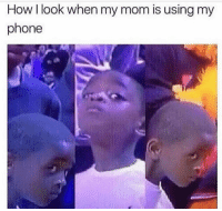 👀: How I look when my mom is using my  phone 👀