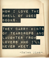 Books, Love, and Memes: HOW I LOVE THE  SMELL OF AGED  BOOKS  THEY CARRY HINTS  OF TEARDROPS AND  LAUGHTER FROM  LOVERS WHO I'LL  NEVER MEET  - Kalen io n - www.echoedemotions.com