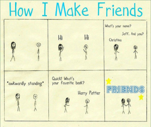 Friends, Tumblr, and Blog: How I Make Friends  What's your name?  Jeff. And you?  Hi  Hi  Christina  Quick! What's  awkwardly standing your favorite book?  Harry PotterENDS srsfunny:Here's How I Make Friends