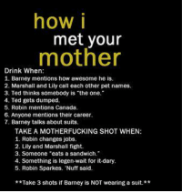 Imagine how drunk you would get playing this game...: how i  met your  mother  Drink When  1. Barney mentions how awesome he is.  2. Marshall and Lily call each other pet names.  3. Ted thinks somebody is the one.  4. Ted gets dumped.  5. Robin mentions Canada.  6. Anyone mentions their career.  7. Barney talks about suits.  TAKE A MOTHERFUCKING SHOT WHEN:  1. Robin changes jobs.  2. Lily and Marshall fight.  3. Someone eats a sandwich.  4. Something is legen-wait for it-dary.  5. Robin Sparkes. 'Nuff said.  **Take 3 shots if Barney is NOT wearing a suit.** Imagine how drunk you would get playing this game...