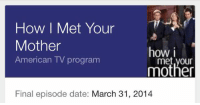 The day my happiness ended: How I Met Your  Mother  how i  American TV program  mother  Final episode date: March 31, 2014 The day my happiness ended