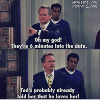 God, Memes, and Oh My God: How I Met Your  Mother Quotes  oh my god!  They're 6 minutes into the date.  Ted's probably already  told her that he loves her! #HIMYM https://t.co/EwBPcR0DCn