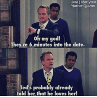 God, Memes, and Oh My God: How I Met Your  Mother Quotes  oh my god!  They're 6 minutes into the date.  Ted's probably already  told her that he loves her! #HIMYM https://t.co/DNJd756oGU