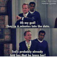 Vintage Ted. #HIMYM https://t.co/Axy7MUODGs: How I Met Your  Mother Quotes  oh my god!  They're 6 minutes into the date.  ed's probably already  told her that he loves her! Vintage Ted. #HIMYM https://t.co/Axy7MUODGs