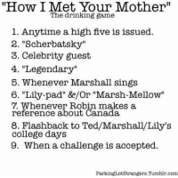 "How I Met Your Mother drinking game! Good luck 😂: ""How I Met Your Mother""  The drinking game  1. Anytime a high five is issued.  2. ""Scherbatsky""  3. Celebrity guest  4. ""Legendary""  5. Whenever Marshall sings  6. pad"" ge/or ""Marsh-Mellow""  Whenever Robin makes a  reference about Canada  8. Flashback to Ted/Marshall/Lily's  College days  9. When a challenge is accepted.  Parking Lot Strangers. Tumblr com How I Met Your Mother drinking game! Good luck 😂"