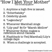 "Try this drinking game 🍻🍺: ""How I Met Your Mother""  The drinking game  1. Anytime a high five is issued.  2. ""Scherbat, sky""  3. Celebrity guest  4. ""Legendary  5. Whenever Marshall sings  6. ""Lily-pad"" &e/Or ""Marsh Mellow""  7. Whenever Robin makes a  reference about Canada,  8. Flashback to Ted/Marshall/Lily's  college days  9. When a challenge is accepted.  Parking Lot Strangers Tumblr.com Try this drinking game 🍻🍺"
