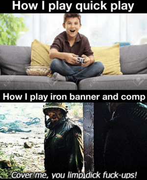 I'm going in for heavy, cover me: How I play quick play  ORERE  How I play iron banner and comp  Cover me, you limp dick fuck-ups!  2123RE  @123RP I'm going in for heavy, cover me