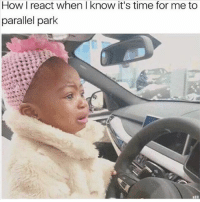 Memes, Help, and Time: How I react when I know it's time for me to  parallel park Help 😢 goodgirlwithbadthoughts 💅🏼