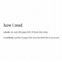 Too Much, Tumblr, and Blog: how i read  a book: oh, only 180 pages left, I'll finish this today  a textbook: another S pages left what the heck this is too much studentlifeproblems:  If you are a student Follow @studentlifeproblems​  @studentlifeproblems
