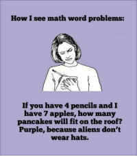 Dank, Aliens, and Math: How I see math word problems:  If you have 4 pencils and  have 7 apples, how many  pancakes will fit on the roof?  Purple, because aliens don't  wear hats.