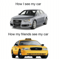 Tag your carless friends lol: How I see my car  How my friends see my car Tag your carless friends lol