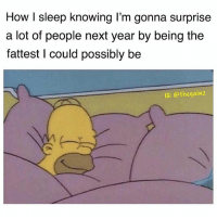Memes, Sleep, and 🤖: How I sleep knowing I'm gonna surprise  a lot of people next year by being the  fattest I could possibly be  IG: @thegainz Surprise ma fucka.. leggo eat some fires ma fuckaa.. 5 guys ma fucka.. Supersize ma fuckaa.. thicc thighs ma fuckaa