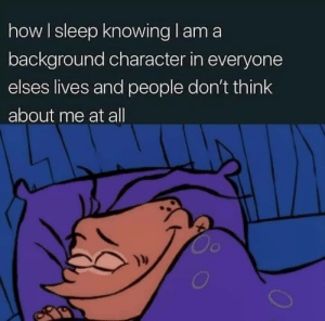 meirl: how I sleep knowing l am a  background character in everyone  elses lives and people don't think  about me at all  Oc meirl