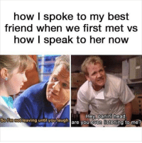 If you're not following @memezar you are seriously missing out 😂: how I spoke to my best  friend when we first met vs  how I speak to her now  Hey panini head  are you even listening to me?  Sollmnotilea  notleaving untily  h If you're not following @memezar you are seriously missing out 😂