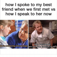 panini: how I spoke to my best  friend when we first met vs  how I speak to her now  SoUmnotleaving  until you  laugha  Hey, panini head,  are vou even listening to me