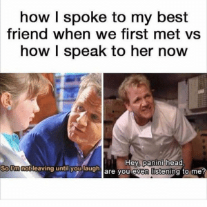 How I speak to my best friend now by wadie31 MORE MEMES: how I spoke to my best  friend when we first met vs  how I speak to her now  SoUmnotleaving  until you  laugha  Hey, panini head,  are vou even listening to me How I speak to my best friend now by wadie31 MORE MEMES