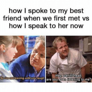 There's nothing like the bond between you and your BFF. National Best Friend Day on June 8 is one the greatest ways to show your best friend how much you love and appreciate them, especially with a perfectly funny meme about your one-of-a-kind friendship.  #bestfriends #memes #funnymemes #nationalbestfriendsday: how I spoke to my best  friend when we first met vs  how I speak to her now  Hey, panini head,  So Fm not leaving until you laugh are you even listening to me? There's nothing like the bond between you and your BFF. National Best Friend Day on June 8 is one the greatest ways to show your best friend how much you love and appreciate them, especially with a perfectly funny meme about your one-of-a-kind friendship.  #bestfriends #memes #funnymemes #nationalbestfriendsday
