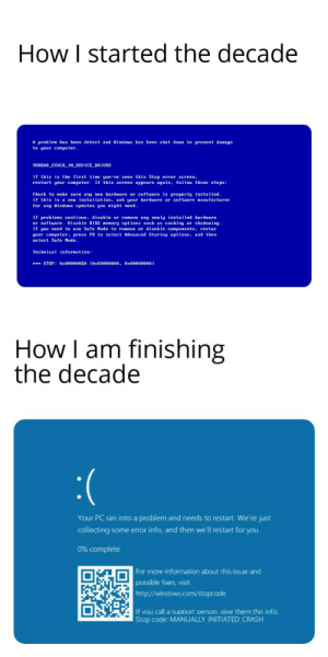 Somethings never change :(: How I started the decade  A problen has been detect and Windous has been shut doun to prevent damage  to your computer.  THREAD_STUCK_IN_DEVICE_DRIVER  If this is the first time you' ve seen this Stop error screen,  restart your conputer. If this screen appears again, follow these steps:  Check to make sure any neu hardware or software is properly installed.  If this is a neu installation, ask your hardware or software nanufacturer  for any Windous updates you night eed.  If problens continue, disable or renove any neuly installed hardware  or softuare. Disable BIOS nenory options such as caching or shadouing  If you need to use Safe Mode to renove or disable components, restar  your conputer, press F8 to select Aduanced Startup options, and then  select Safe Mode.  Technical infornation:  *** STOP: 0X000000EA (0x00000000, Ox00000000)  How I am finishing  the decade  :(  Your PC ran into a problem and needs to restart. We're just  collecting some error info, and then we'll restart for you.  0% complete  For more information about this issue and  possible fixes, visit  http://windows.com/stopcode  If vou call a support person. aive them this info:  Stop code: MANUALLY INITIATED CRASH Somethings never change :(