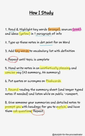 If you are a student Follow @studentlifeproblems: How I Studiy  1. Read & Highlight key words (orange), sources (pink)  and ideas (yellow) in 1 paragraph of info  2. Type up these notes in dot point for on Word  3. Add key words to vocabulary list with definition  4.Repeat until topic is complete  5. Hand write notes in an aesthetically pleasing and  concise way (A3 summary, A4 summary)  6. Put quotes or acronyms on flashcards  7. Record reading the summary sheet (and longer typed  notes if needed) and listen while on public 'ransport.  8. Give someone your summaries and detailed notes to  prompt you with headings for you to explain, and have  them ask questions Repeat  @studyblr-for-the-procrastinator If you are a student Follow @studentlifeproblems