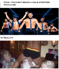 stripper: How I THOUGHT BEING A MALE STRIPPER  WOULD BE:  IN REALITY