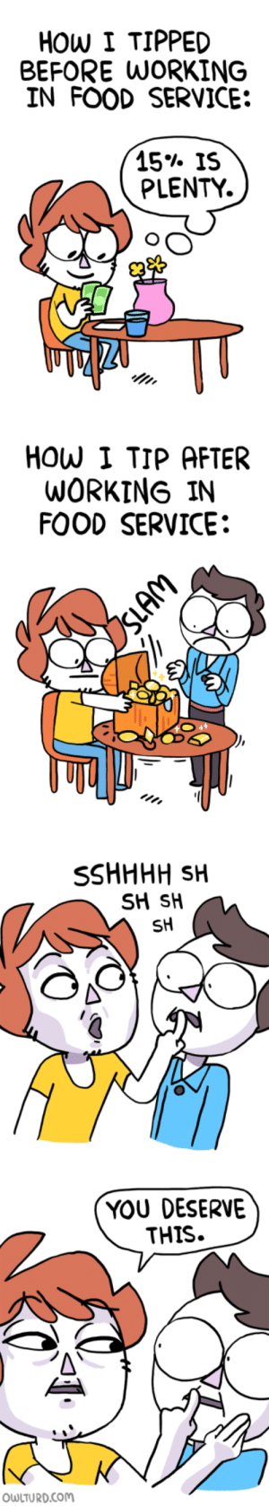 omg-images:  I understand now.: HOW I TIPPED  BEFORE WORKING  IN FOOD SERVICE:  15% IS  PLENTY.  se  HOW I TIP AFTER  WORKING IN  FOOD SERVICE:  SH SH  SH  YOU DESERVE  THIS.  OWLTURD.coM omg-images:  I understand now.