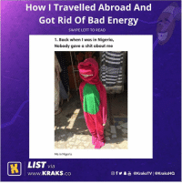 Bad, Energy, and Memes: How I Travelled Abroad And  Got Rid Of Bad Energy  SWIPE LEFT TO READ  1. Back when I was in Nigeria,  Nobody gave a shit about me  Me in Nigeria  LIST via  www.KRAKS.co  @f步畢喦@KraksTV | @KraksHQ This is the best way to get rid of bad energy 😂😂😂 List by @demo.uk . KraksList KraksTV