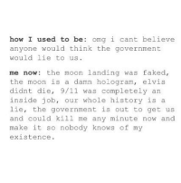 9/11, Lmao, and Omg: how I used to be  omg i cant believe  anyone would think the government  would lie to us  me now: the moon landing was faked,  the moon is a damn hologram  elvis  didnt die  9/11 was completely an  inside job, our whole history is a  lie, the government is out to get us  and could kill me any minute now and  make it so nobody knows of my  existence. lmao the moon is a hologram Follow me (@whoaciety) for more 💓 - - - - - [tags: textpost textposts wtftumblr funnytumblr tumblrlol tumblrtextpost tumblrtextposts tumblr funnytextpost funnytextposts tumblrfunny ifunny relatable relatabletextpost rt same relatablepost nexfliting 314tim meme lmao shrek spongebob trickshot 😂 pepe textpostaccount cohmedy funny satan ]