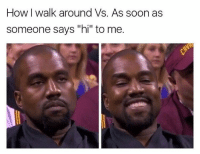 "Soon..., Pictures, and Hilarious: How I walk around Vs. As soon as  someone says ""hi"" to me. 44 Hilarious Pictures You Can't Look At For Too Long Without Laughing"