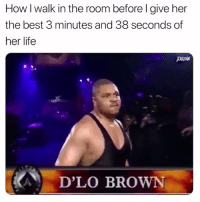 Dank, Life, and Meme: How I walk in the room before l give her  the best 3 minutes and 38 seconds of  her life  D'LO BROWN This meme never gets old