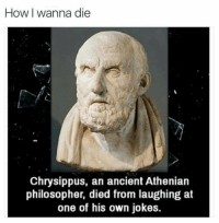 "Classical Art, Philosophers, and Kill Me: How I wanna die  Chrysippus, an ancient Athenian  philosopher, died from laughing at  one of his own jokes. ""Haha stop, you're killing me!"" - Chrysippus, moments before"