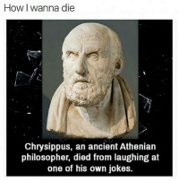 Memes, 🤖, and Philosophers: How I wanna die  Chrysippus, an ancient Athenian  philosopher, died from laughing at  one of his own jokes. 😂😂😂😂 lmao - - - - - - - 420 memesdaily Relatable dank MarchMadness HoodJokes Hilarious Comedy HoodHumor ZeroChill Jokes Funny KanyeWest KimKardashian litasf KylieJenner JustinBieber Squad Crazy Omg Accurate Kardashians Epic bieber Weed TagSomeone hiphop trump rap drake