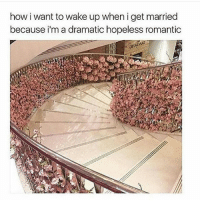 Memes, 🤖, and Hopeless Romantic: how i want to wake up when i get married  because i'm a dramatic hopeless romantic I LOVE THIS