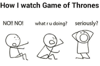 Memes, 🤖, and Games of Thrones: How I watch Game of Thrones  NO!! NO! what ru doing?  seriously?  J. A Anyone else? 😁