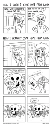 Dank, Wow, and Work: How I WISH I CAME HOME FROM WORK  WOW: WHAT A PRODUCTIVE  TIME TO HIT THE Gyn,  DAy ON THE JOB  COOK DINNER, AND  GET 10  BED  EARLY!  HOW I ACTUALLY COME HOME FROM WORK  BUUU  UHH  H HH  f FF  FF  FFFF UUUBBBBPPPP  UGH via For Lack of a Better Comic