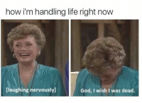 Life Right Now: how i'm handling life right now  [laughing nervously]  God, I wish I was dead.