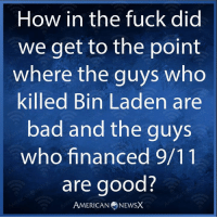 9/11, Bad, and Memes: How in the fuck did  we get to the point  where the guys who  killed Bin Laden are  bad and the guys  who financed 9/11  are good?  AMERICANNEWSX Republican morons, that's how.