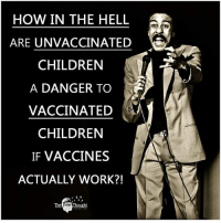 Children, Facebook, and Memes: HOW IN THE HELL  ARE UNVACCINATED  CHILDREN  A DANGER TO  VACCINATED  CHILDREN  IF VACCINES  ACTUALLY WORK?!  The  ree 💭 Can anyone answer this?! 💭🤔🤔🤔💭 Join Us: @TheFreeThoughtProject 💭 TheFreeThoughtProject 💭 LIKE our Facebook page & Visit our website for more News and Information. Link in Bio... 💭 www.TheFreeThoughtProject.com