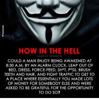 #Anonymous: HOW IN THE HELL  CHAR LES  COULD A MAN ENJOY BEING AWAKENED AT  8:30 A.M. BY AN ALARM CLOCK, LEAP OUT OF  BED, DRESS, FORCE-FEED, SH*T, P SS, BRUSH  TEETH AND HAIR, AND FIGHT TRAFFIC TO GET TO  A PLACE WHERE ESSENTIALLY YOU MADE LOTS  OF MONEY FOR SOMEBODY ELSE AND WERE  ASKED TO BE GRATEFUL FOR THE OPPORTUNITY  TO DO SO? #Anonymous