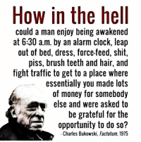 - Tom Retterbush: How in the hell  could a man enjoy being awakened  at 6:30 a.m. by an alarm clock, leap  out of bed, dress, force-feed, shit,  piss, brush teeth and hair, and  fight traffic to get to a place where  essentially you made lots  of money for somebody  else and were asked to  be grateful for the  opportunity to do so?  Charles Bukowski, Factotum, 1975 - Tom Retterbush