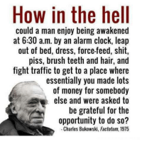force feeding: How in the hell  could a man enjoy being awakened  at 6:30 a.m. by an alarm clock, leap  out of bed, dress, force-feed, shit,  piss, brush teeth and hair, and  fight traffic to get to a place where  essentially you made lots  of money for somebody  else and were asked to  be grateful for the  opportunity to do so?  Charles Bukowski, Factotum, 1975