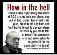 Slavery without the chains.: How in the hell  could a man enjoy being awakened  at 6:30 a.m. by an alarm clock, leap  out of bed, dress, force-feed, shit,  piss, brush teeth and hair, and  fight traffic to get to a place where  essentially you made lots  of money for somebody  else and were asked to  be grateful for the  opportunity to do so?  Charles Bukowski, Factotum, 1975 Slavery without the chains.