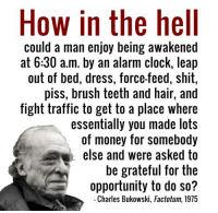 True story indeed.: How in the hell  could a man enjoy being awakened  at 6:30 a.m. by an alarm clock, leap  out of bed, dress, force-feed, shit,  piss, brush teeth and hair, and  fight traffic to get to a place where  essentially you made lots  of money for somebody  else and were asked to  be grateful for the  opportunity to do so?  Charles Bukowski, Factotum, 1975 True story indeed.