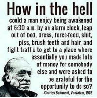 Does this make sense?🤔 Comment 👇 - DOUBLE TAP IF YOU AGREE!: How in the hell  could a man enjoy being awakened  at 6:30 a.m. by an alarm clock, leap  out of bed, dress, force-feed, shit,  piss, brush teeth and hair, and  fight traffic to get to a place where  essentially you made lots  of money for somebody  else and were asked to  be grateful for the  opportunity to do so?  Charles Bukowski, Factotum, 1975 Does this make sense?🤔 Comment 👇 - DOUBLE TAP IF YOU AGREE!