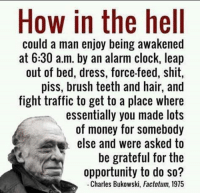 CharlesBukowski HowInTheHell: How in the hell  could a man enjoy being awakened  at 6:30 a.m. by an alarm clock, leap  out of bed, dress, force-feed, shit,  piss, brush teeth and hair, and  fight traffic to get to a place where  essentially you made lots  of money for somebody  else and were asked to  be grateful for the  opportunity to do so?  Charles Bukowski, Factotum, 1975 CharlesBukowski HowInTheHell