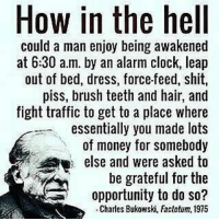 Does this make sense?🤔 Comment 👇 - DOUBLE TAP IF YOU AGREE!: How in the hell  could a man enjoy being awakened  at 6:30 a.m. by an alarm clock, leap  out of bed, dress, force-feed, shit,  piss, brush teeth and hair, and  fight traffic to get to a place where  essentially you made lots  of money for somebody  else and were asked to  be grateful for the  opportunity to do so?  -Charles Bukowski, Factotum, 1975 Does this make sense?🤔 Comment 👇 - DOUBLE TAP IF YOU AGREE!