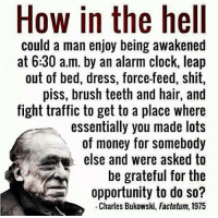 ~ By Ded Silence: How in the hell  could a man enjoy being awakened  at 6:30 a.m. by an alarm clock, leap  out of bed, dress, force-feed, shit,  piss, brush teeth and hair, and  fight traffic to get to a place where  essentially you made lots  of money for somebody  else and were asked to  be grateful for the  opportunity to do so?  Charles Bukowski, Factotum, 1975 ~ By Ded Silence